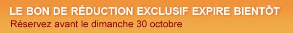 LE BON DE RÉDUCTION EXCLUSIF EXPIRE BIENTÔT Réservez avant le dimanche 30 octobre